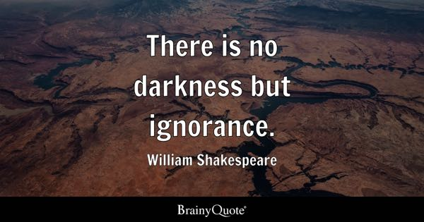 There is no darkness but ignorance. - William Shakespeare