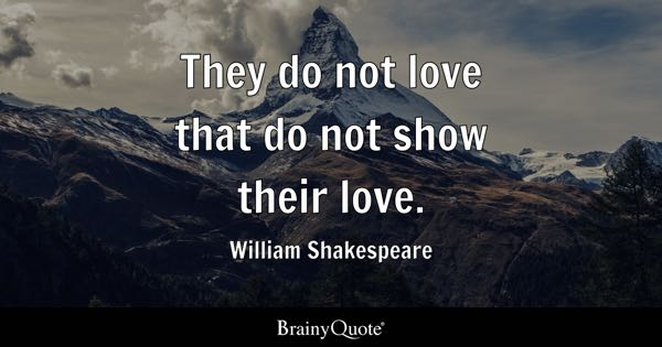 They do not love that do not show their love. - William Shakespeare