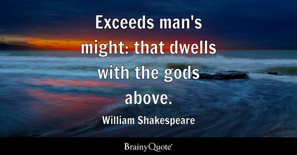 Exceeds man's might: that dwells with the gods above. - William Shakespeare