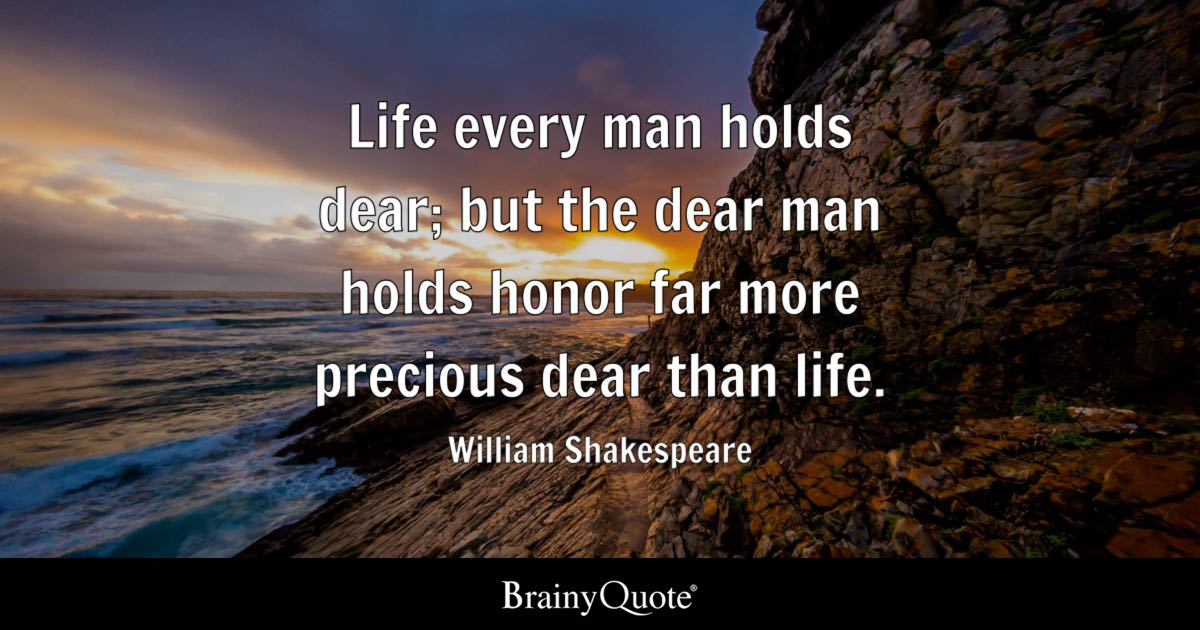 Quote Life Every Man Holds Dear; But The Dear Man Holds Honor Far More  Precious Dear