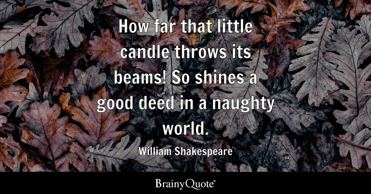 How far that little candle throws its beams! So shines a good deed in a naughty world. - William Shakespeare