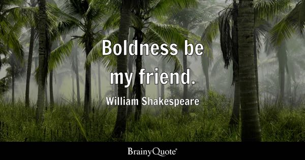 Boldness be my friend. - William Shakespeare