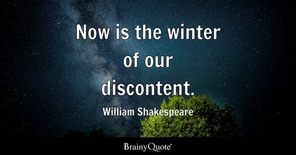 Now is the winter of our discontent. - William Shakespeare