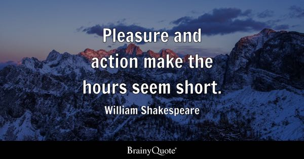 Pleasure and action make the hours seem short. - William Shakespeare