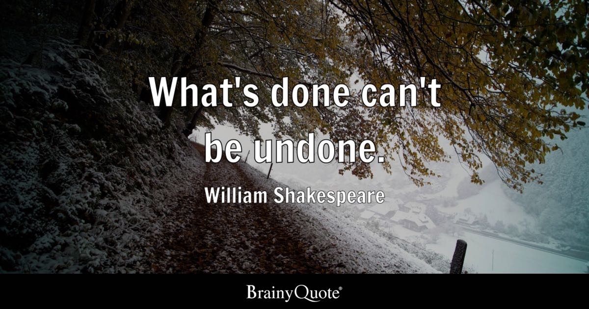 What's Done Can't Be Undone