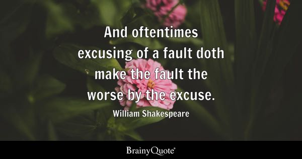 And oftentimes excusing of a fault doth make the fault the worse by the excuse. - William Shakespeare