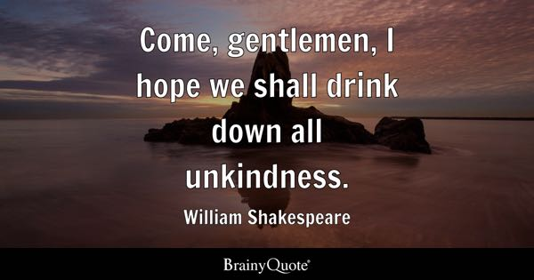 Come, gentlemen, I hope we shall drink down all unkindness. - William Shakespeare