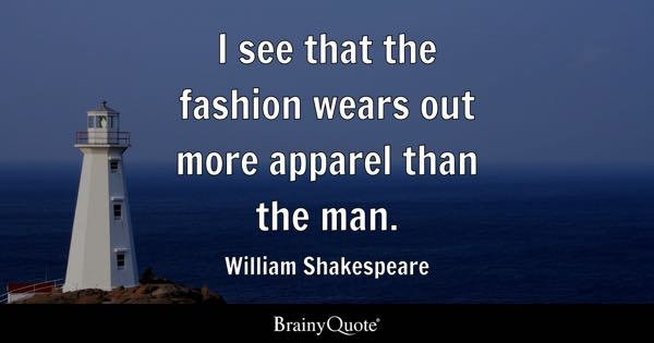 I see that the fashion wears out more apparel than the man. - William Shakespeare