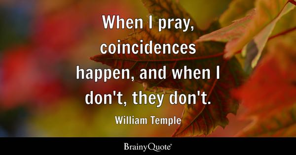 When I pray, coincidences happen, and when I don't, they don't. - William Temple