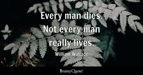 Every man dies. Not every man really lives. - William Wallace