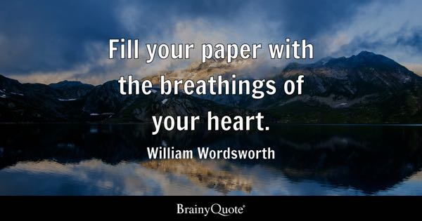 Fill your paper with the breathings of your heart. - William Wordsworth