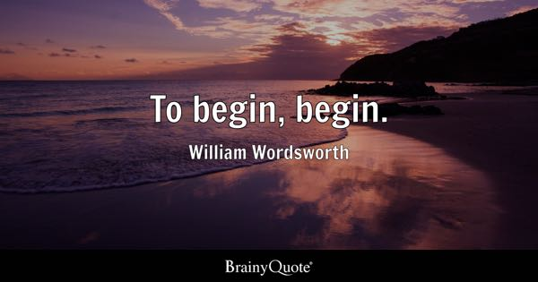To begin, begin. - William Wordsworth