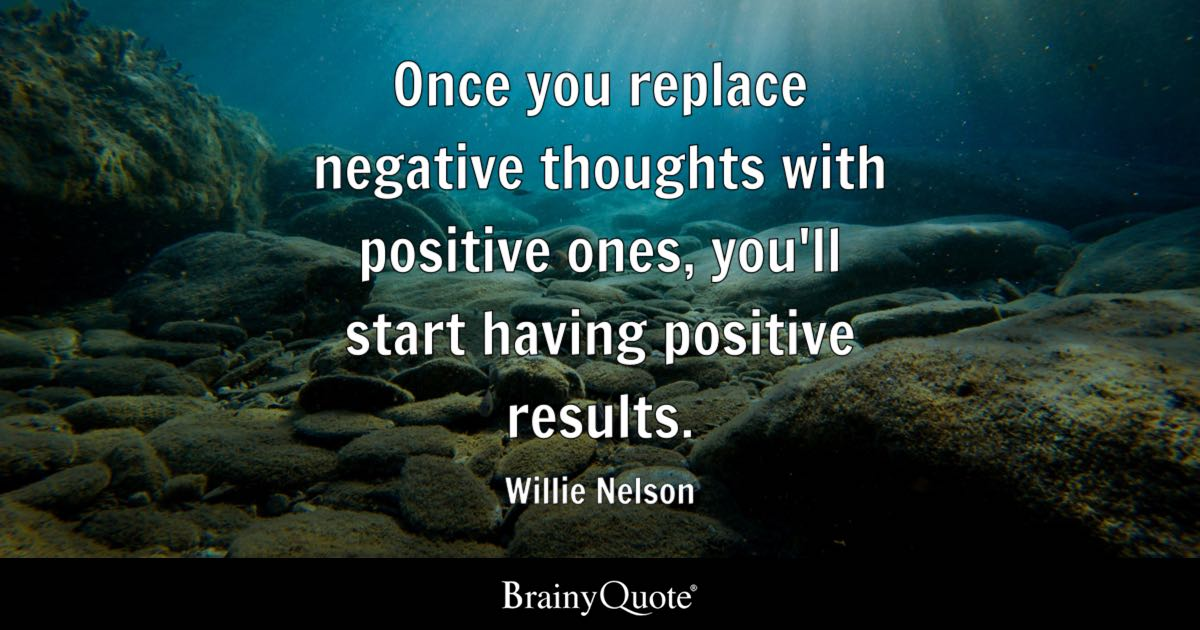 Once you replace negative thoughts with positive ones, you'll start having positive results. - Willie Nelson