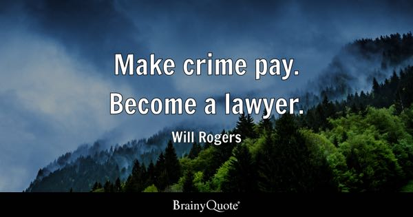 Make crime pay. Become a lawyer. - Will Rogers