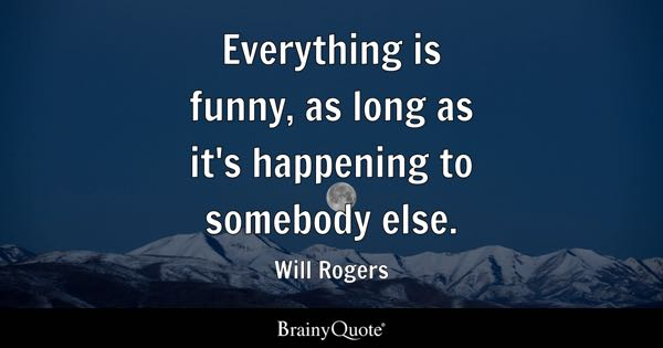 Everything Is Funny As Long As Its Happening To Somebody Else Will Rogers