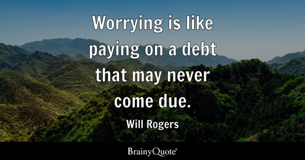 Worrying is like paying on a debt that may never come due. - Will Rogers