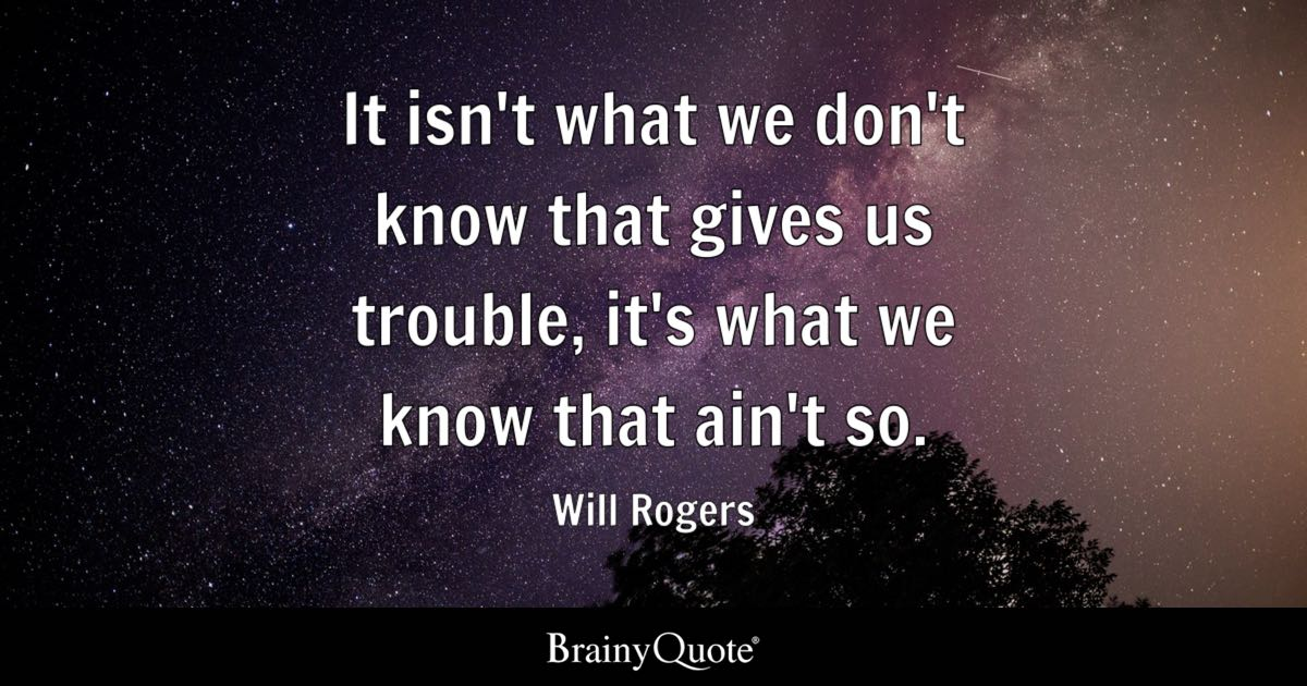 Will Rogers - It isn\'t what we don\'t know that gives us...