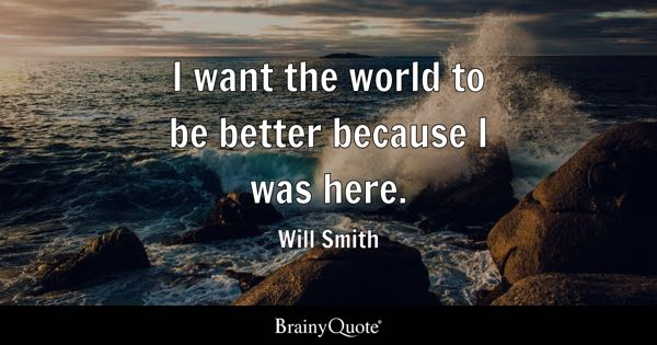 I want the world to be better because I was here. - Will Smith