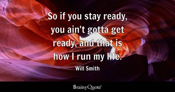 So if you stay ready, you ain't gotta get ready, and that is how I run my life. - Will Smith