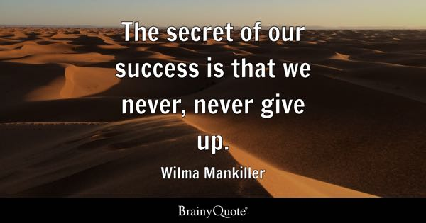 The secret of our success is that we never, never give up. - Wilma Mankiller