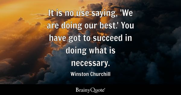 It is no use saying, 'We are doing our best.' You have got to succeed in doing what is necessary. - Winston Churchill