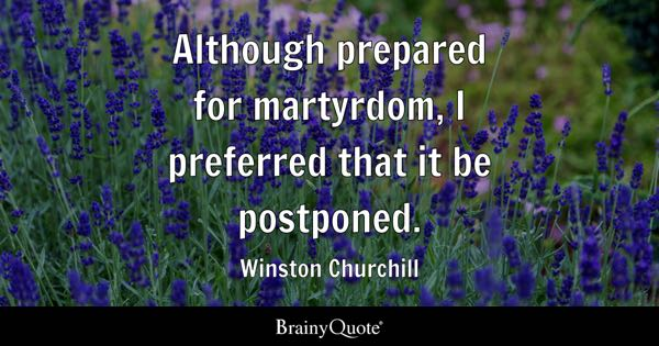 Although prepared for martyrdom, I preferred that it be postponed. - Winston Churchill
