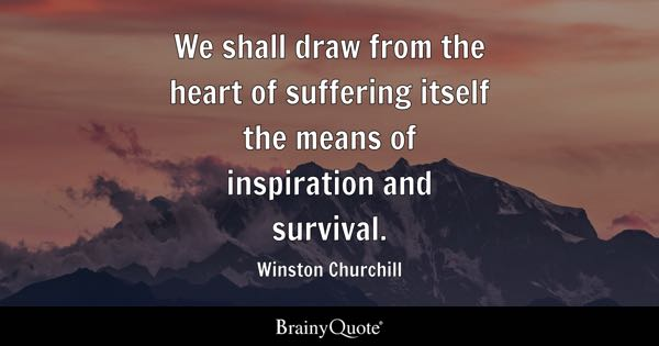 We shall draw from the heart of suffering itself the means of inspiration and survival. - Winston Churchill
