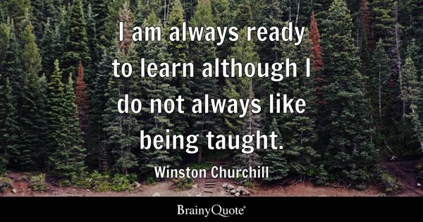 I am always ready to learn although I do not always like being taught. - Winston Churchill