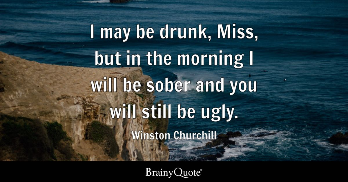 Winston Churchill I May Be Drunk Miss But In The