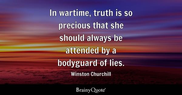 In wartime, truth is so precious that she should always be attended by a bodyguard of lies. - Winston Churchill