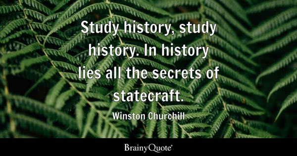 Study history, study history. In history lies all the secrets of statecraft. - Winston Churchill