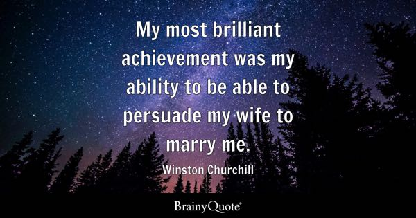 My most brilliant achievement was my ability to be able to persuade my wife to marry me. - Winston Churchill