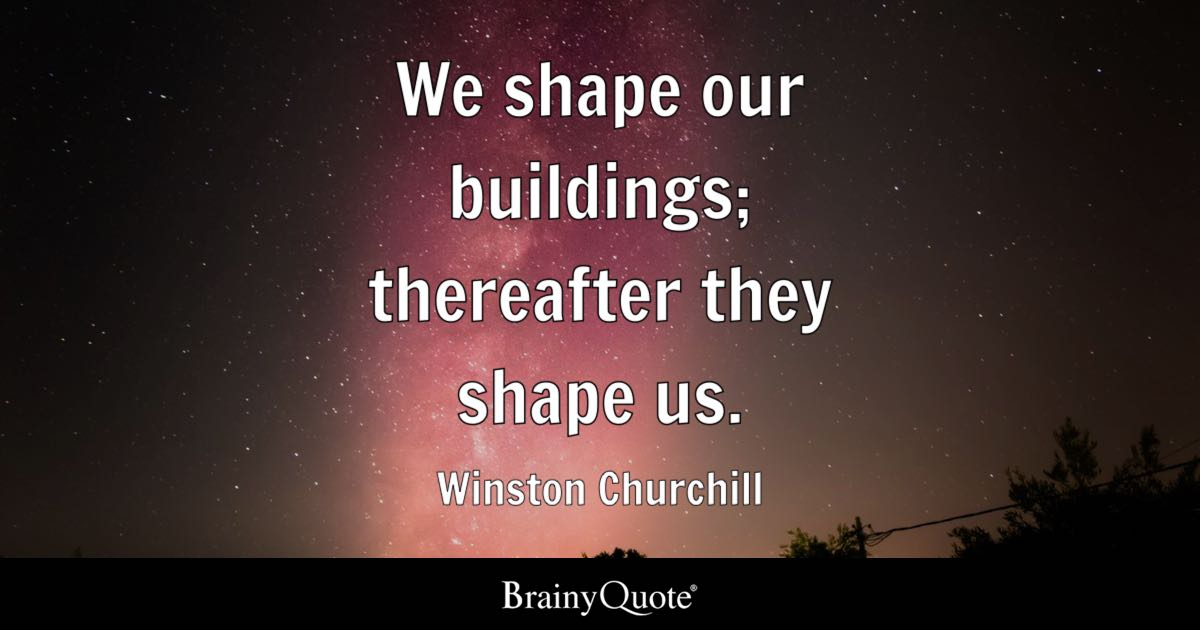 We Shape Our Buildings Thereafter They Shape Us