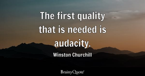 The first quality that is needed is audacity. - Winston Churchill