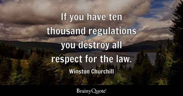 If you have ten thousand regulations you destroy all respect for the law. - Winston Churchill