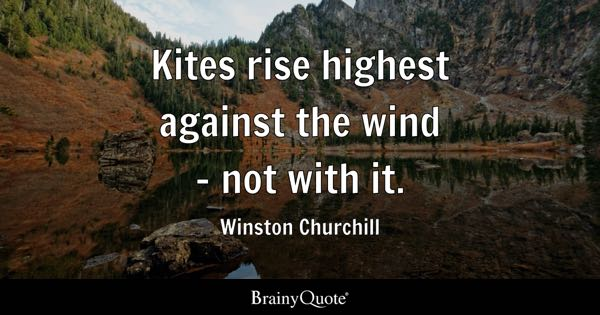 Kites rise highest against the wind - not with it. - Winston Churchill