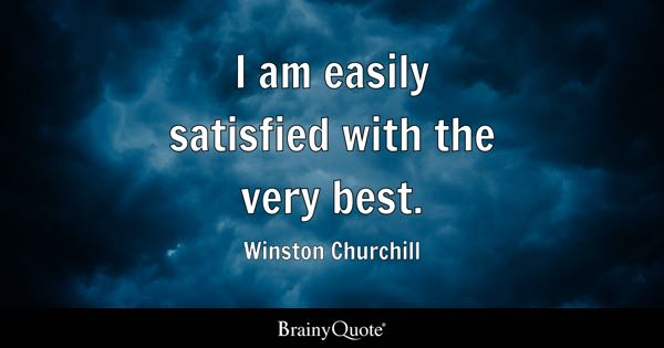 I am easily satisfied with the very best. - Winston Churchill