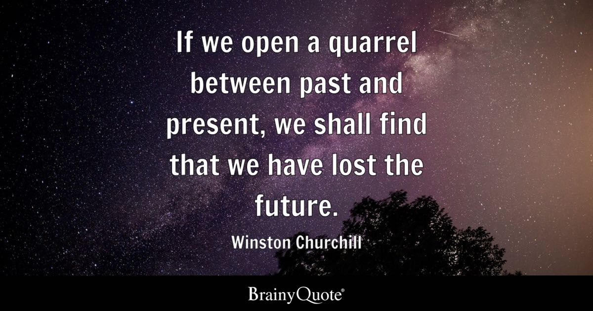 Winston Churchill If We Open A Quarrel Between Past And