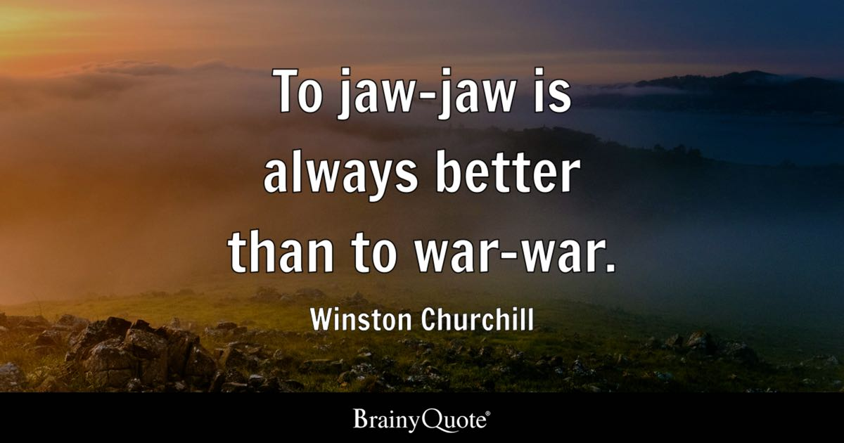 To jaw-jaw is always better than to war-war. - Winston Churchill