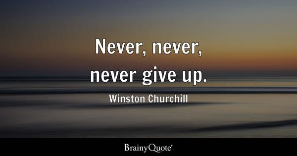Never, never, never give up. - Winston Churchill