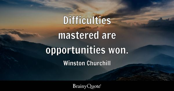 Difficulties mastered are opportunities won. - Winston Churchill