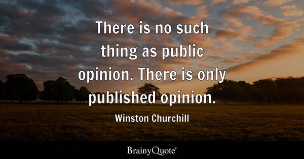 There is no such thing as public opinion. There is only published opinion. - Winston Churchill