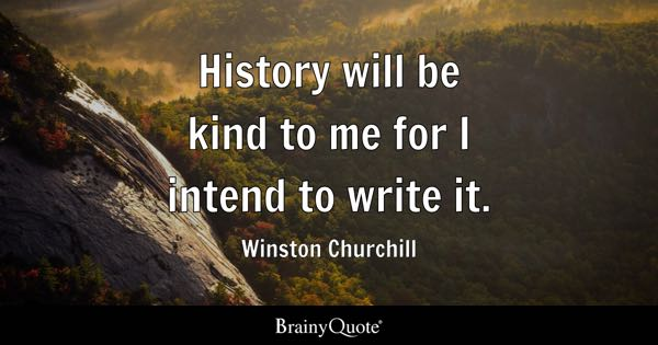 History will be kind to me for I intend to write it. - Winston Churchill
