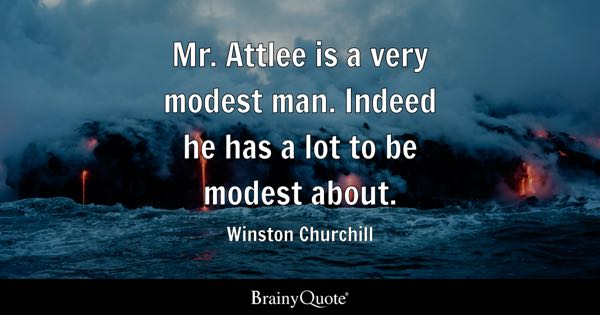 Mr. Attlee is a very modest man. Indeed he has a lot to be modest about. - Winston Churchill