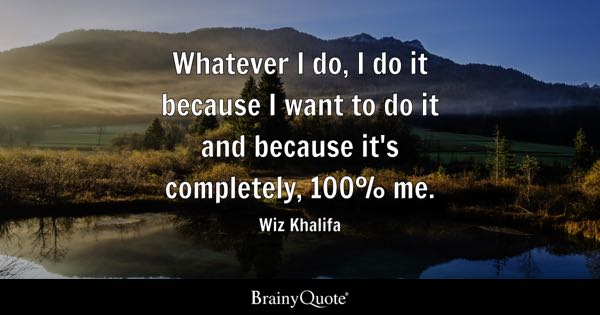 Whatever I do, I do it because I want to do it and because it's completely, 100% me. - Wiz Khalifa