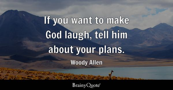 If you want to make God laugh, tell him about your plans. - Woody Allen