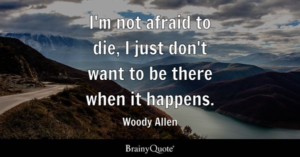 I'm not afraid to die, I just don't want to be there when it happens. - Woody Allen