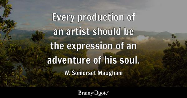 Every production of an artist should be the expression of an adventure of his soul. - W. Somerset Maugham