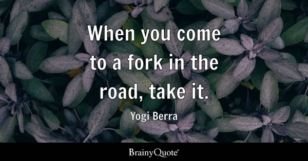 When you arrive at a fork in the road, take it. - Yogi Berra
