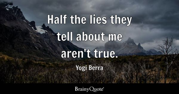 Half the lies they tell about me aren't true. - Yogi Berra